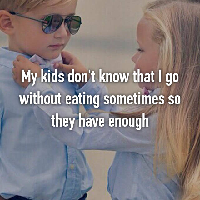 My kids don't know that I go without eating sometimes so they have enough