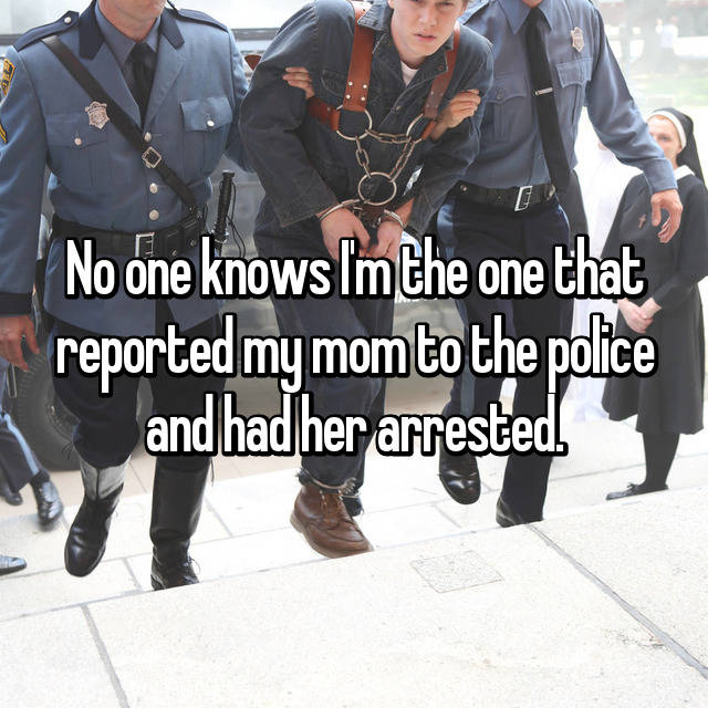 No one knows I'm the one that reported my mom to the police and had her arrested.