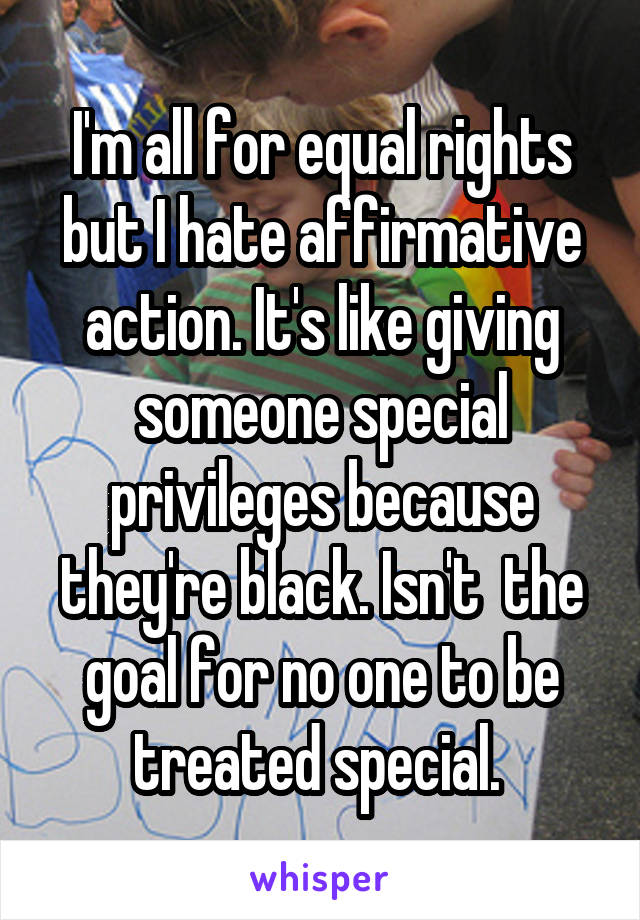 I'm all for equal rights but I hate affirmative action. It's like giving someone special privileges because they're black. Isn't  the goal for no one to be treated special.