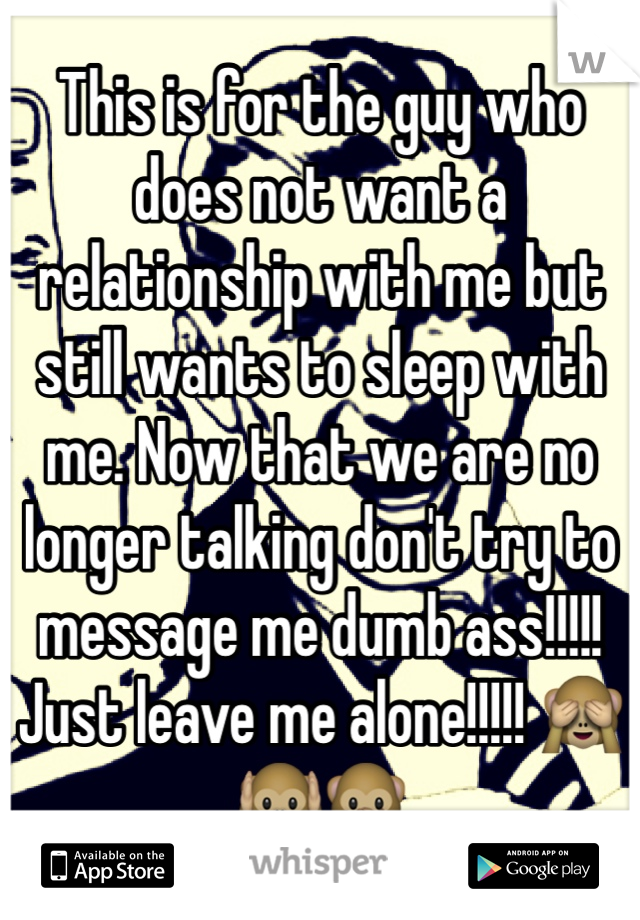 This is for the guy who does not want a relationship with me but still wants to sleep with me. Now that we are no longer talking don't try to message me dumb ass!!!!! Just leave me alone!!!!! 🙈🙉🙊
