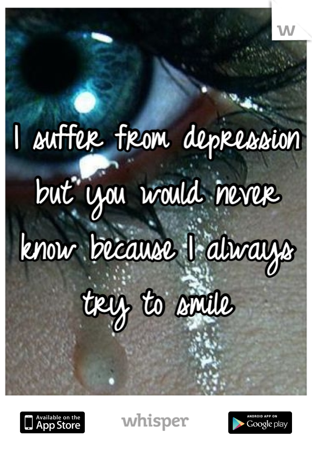 I suffer from depression but you would never know because I always try to smile