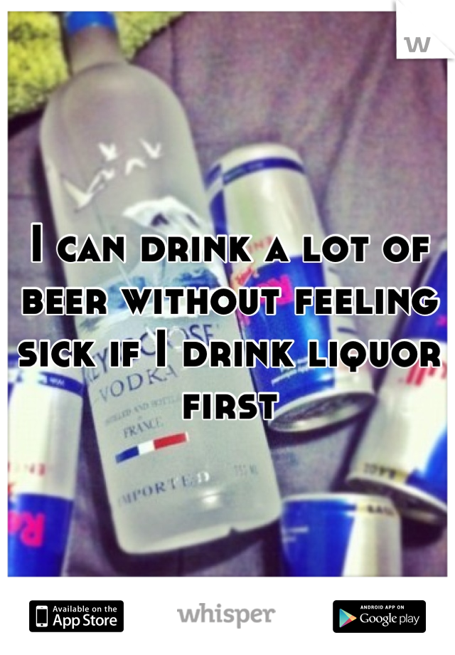 I can drink a lot of beer without feeling sick if I drink liquor first