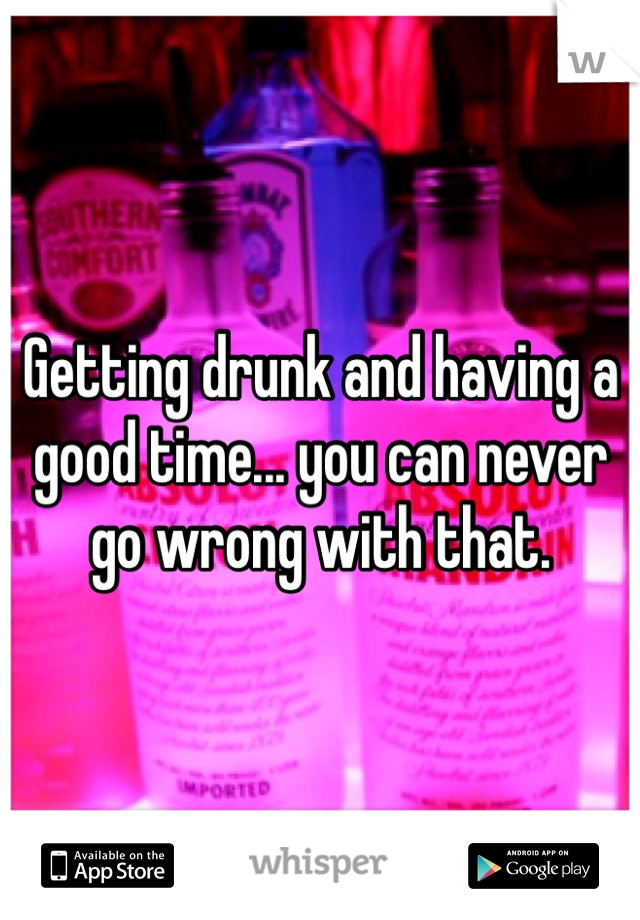 Getting drunk and having a good time... you can never go wrong with that.