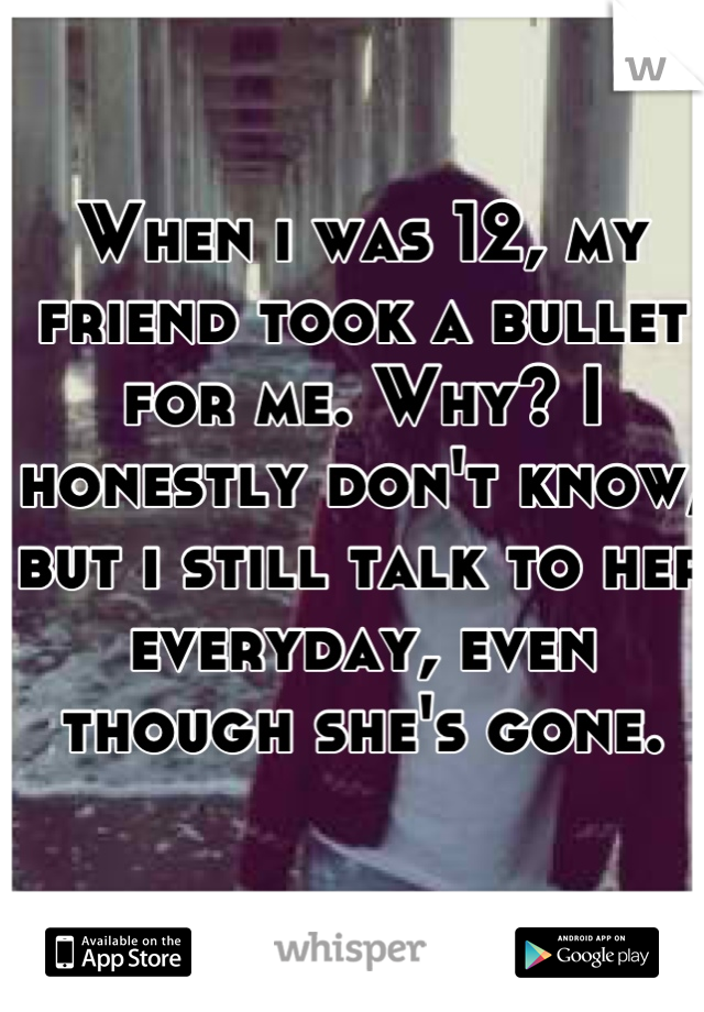 When i was 12, my friend took a bullet for me. Why? I honestly don't know, but i still talk to her everyday, even though she's gone.