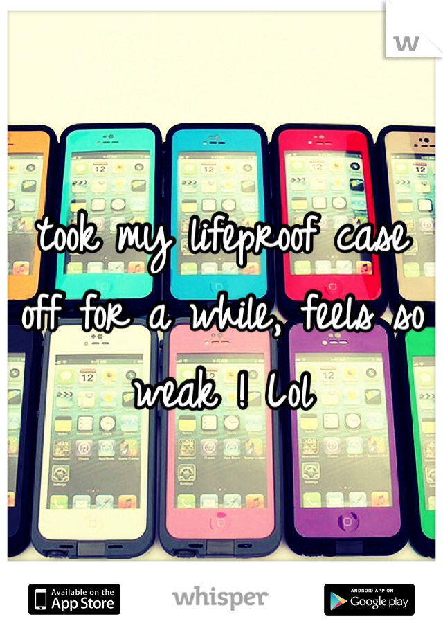 took my lifeproof case off for a while, feels so weak ! Lol