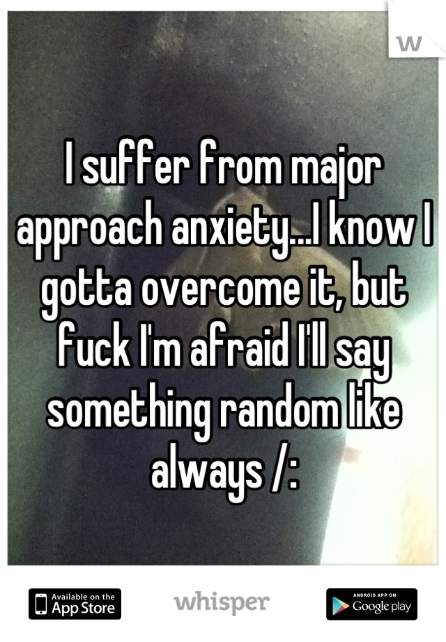 I suffer from major approach anxiety...I know I gotta overcome it, but fuck I'm afraid I'll say something random like always /: