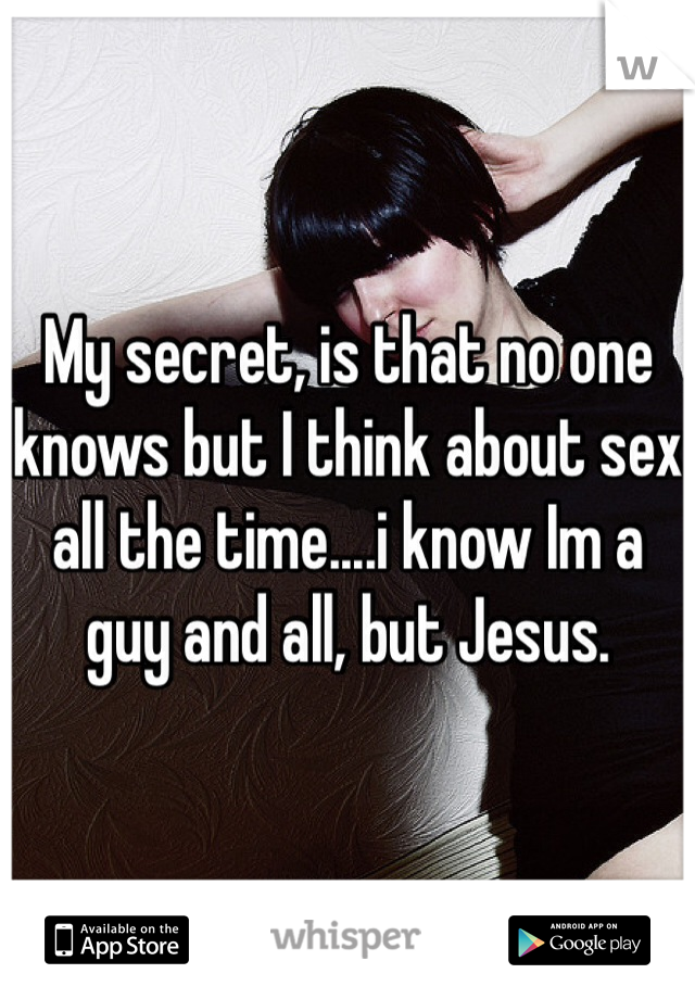 My secret, is that no one knows but I think about sex all the time....i know Im a guy and all, but Jesus.