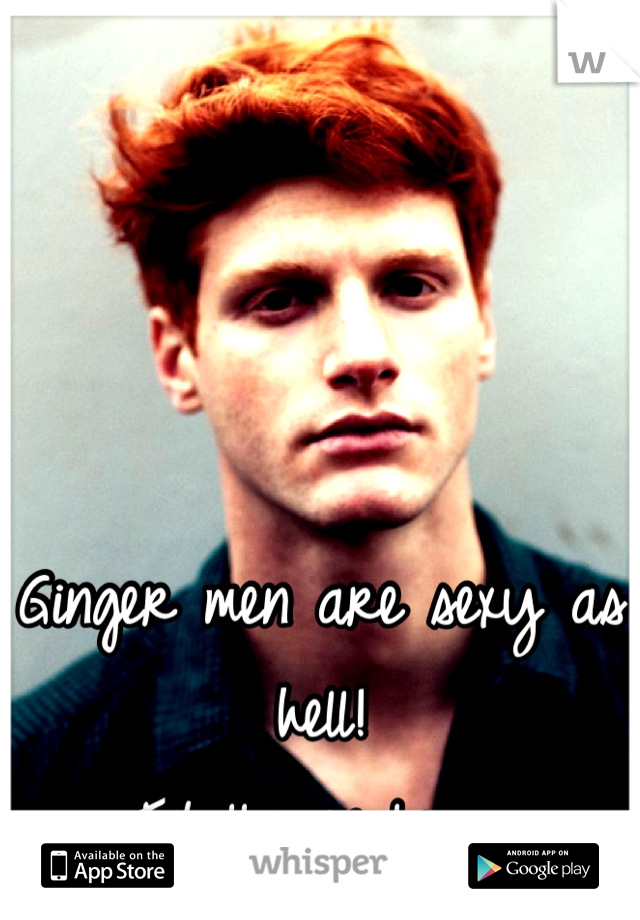 Ginger men are sexy as hell!  Totally in love.