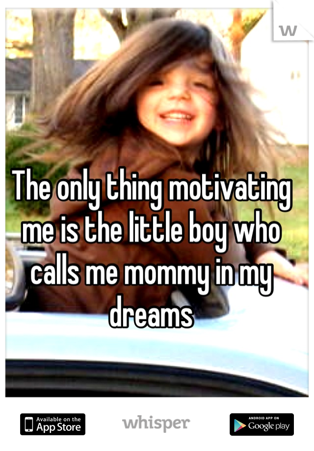 The only thing motivating me is the little boy who calls me mommy in my dreams