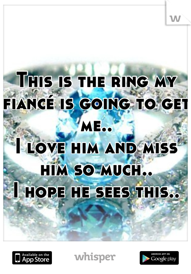 This is the ring my fiancé is going to get me.. I love him and miss him so much.. I hope he sees this..