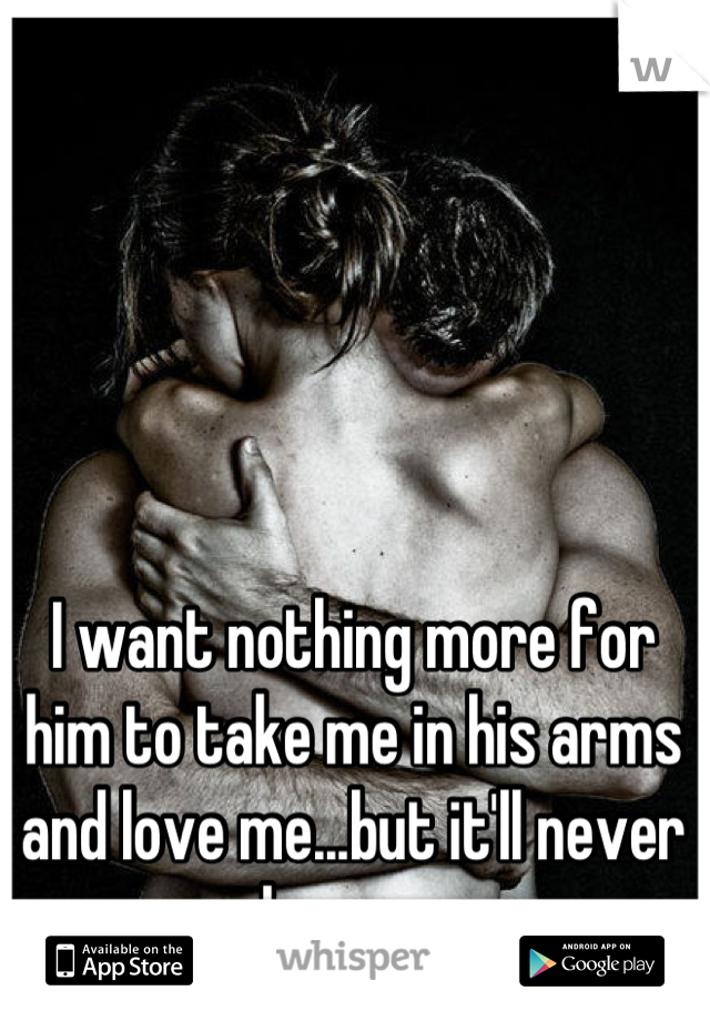 I want nothing more for him to take me in his arms and love me...but it'll never happen.