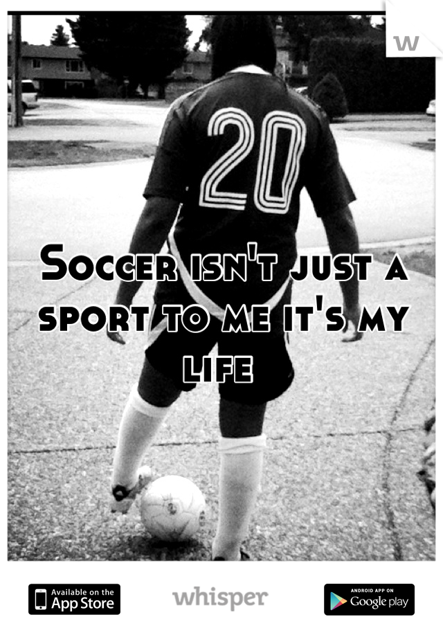 Soccer isn't just a sport to me it's my life