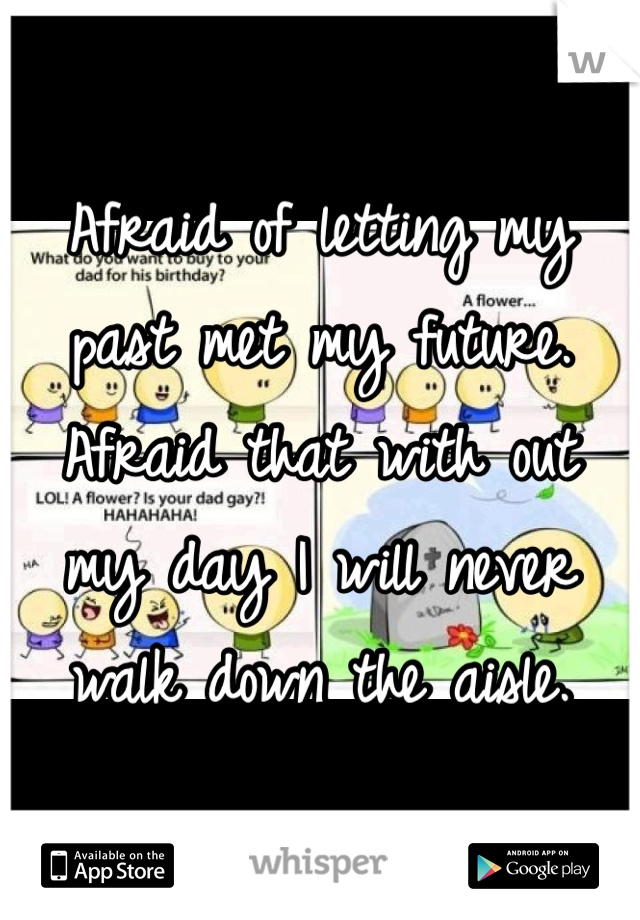 Afraid of letting my past met my future. Afraid that with out my day I will never walk down the aisle.
