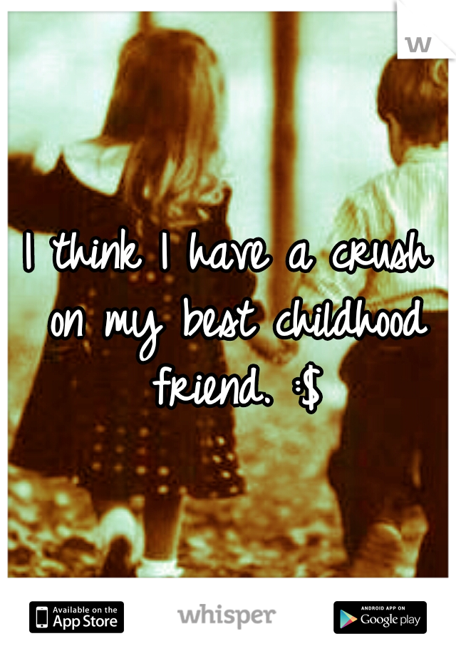 I think I have a crush on my best childhood friend. :$