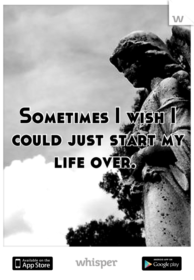 Sometimes I wish I could just start my life over.
