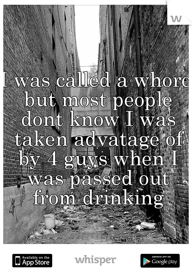 I was called a whore but most people dont know I was taken advatage of by 4 guys when I was passed out from drinking