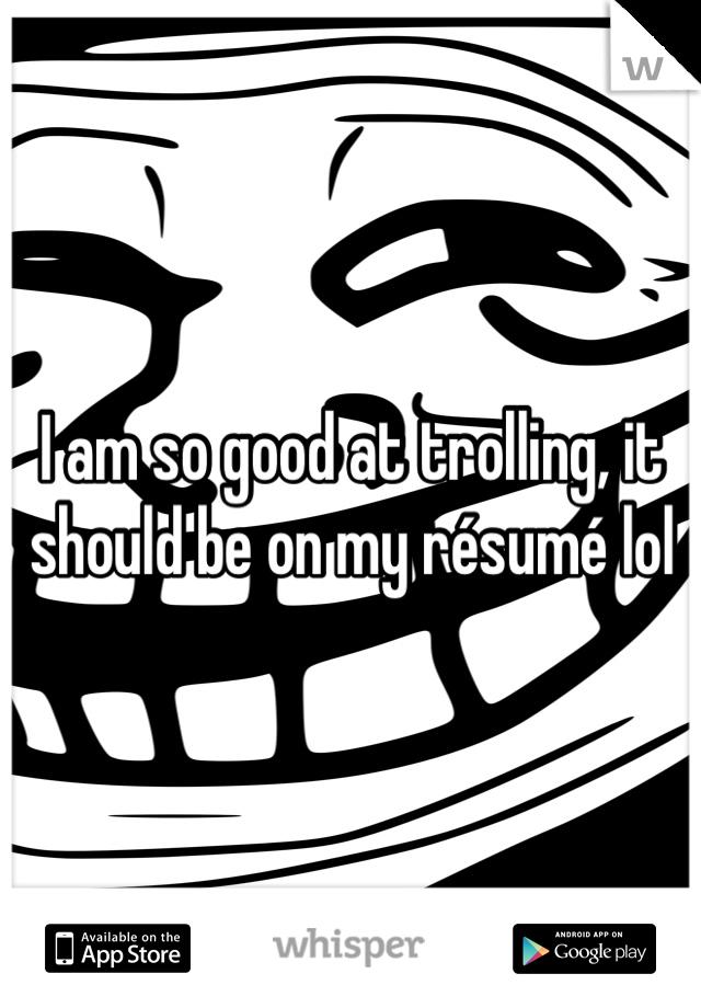 I am so good at trolling, it should be on my résumé lol