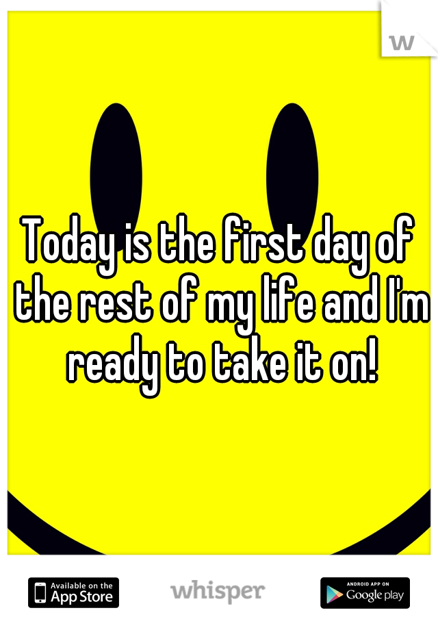 Today is the first day of the rest of my life and I'm ready to take it on!