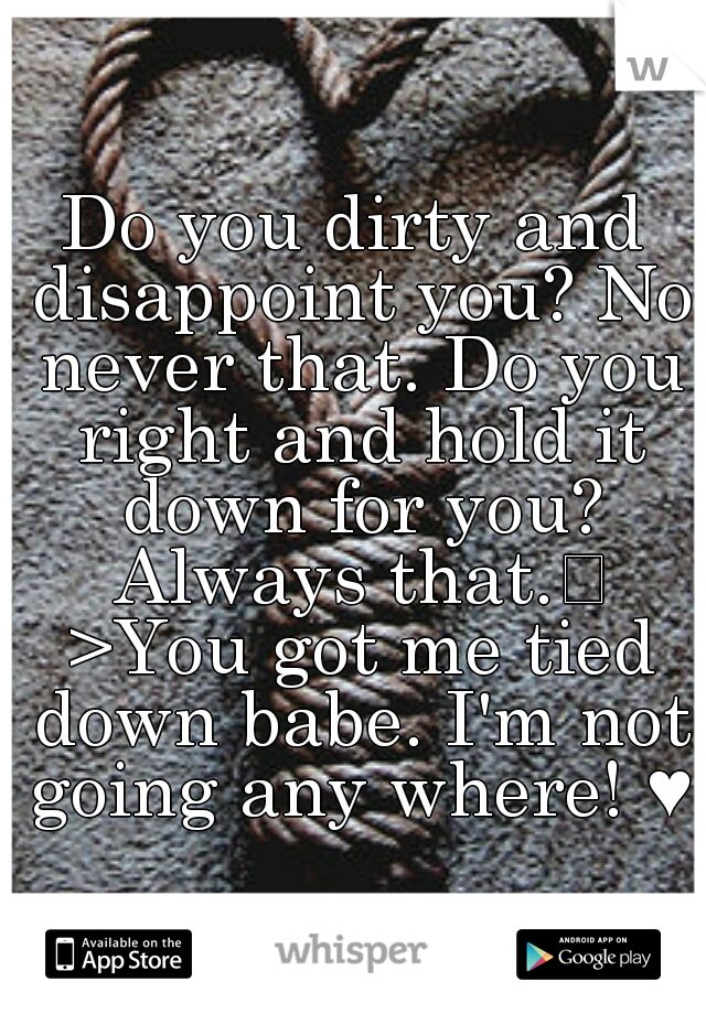 Do you dirty and disappoint you? No never that. Do you right and hold it down for you? Always that.  >You got me tied down babe. I'm not going any where! ♥