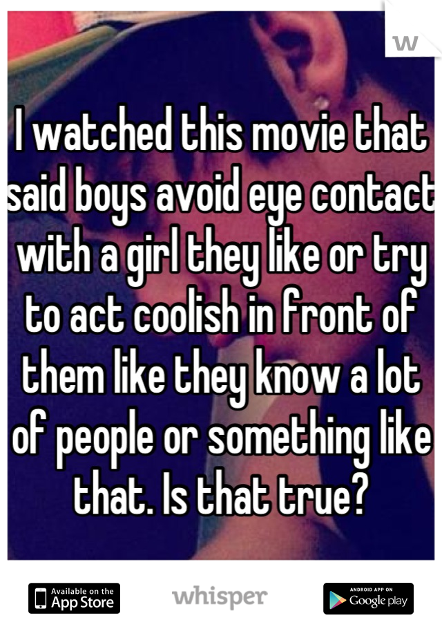 I watched this movie that said boys avoid eye contact with a girl they like or try to act coolish in front of them like they know a lot of people or something like that. Is that true?