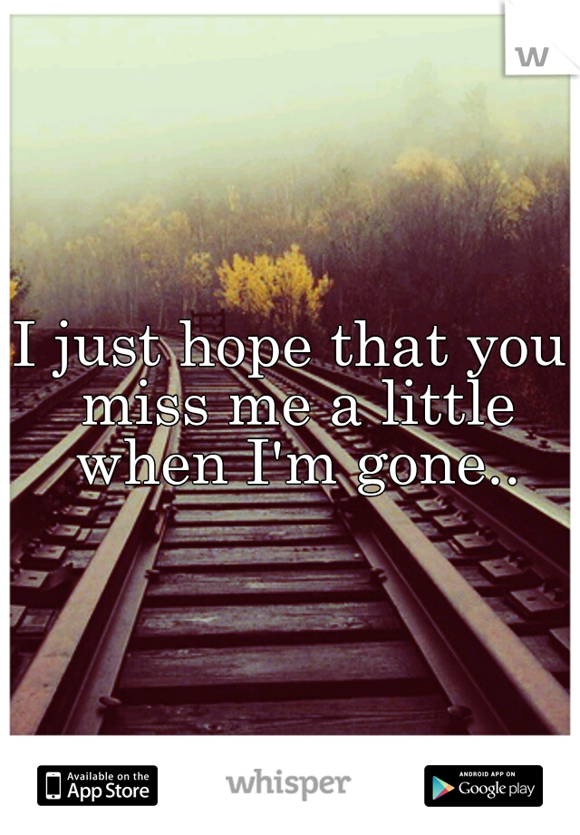 I just hope that you miss me a little when I'm gone..