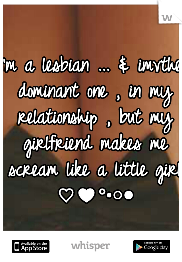 I'm a lesbian ... & imvthe dominant one , in my relationship , but my girlfriend makes me scream like a little girl ♡♥°•○●