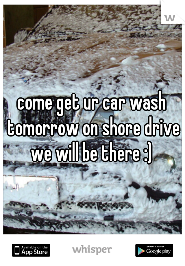 come get ur car wash tomorrow on shore drive we will be there :)