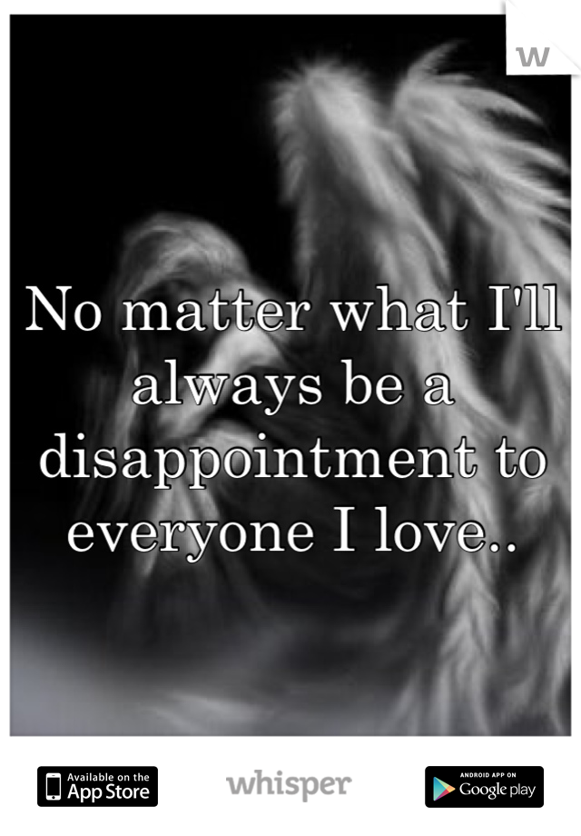 No matter what I'll always be a disappointment to everyone I love..