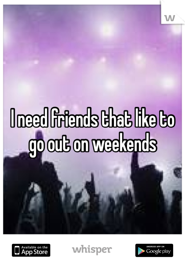I need friends that like to go out on weekends