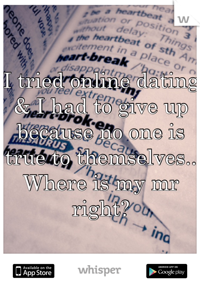 I tried online dating & I had to give up because no one is true to themselves.. Where is my mr right?