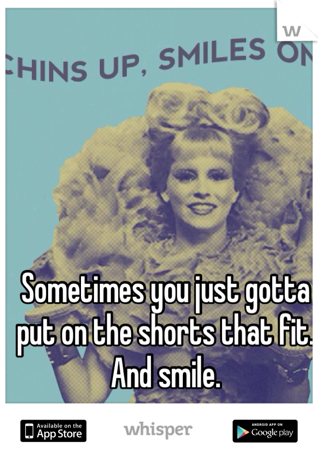 Sometimes you just gotta put on the shorts that fit. And smile.