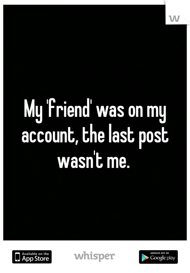 My 'friend' was on my account, the last post wasn't me.
