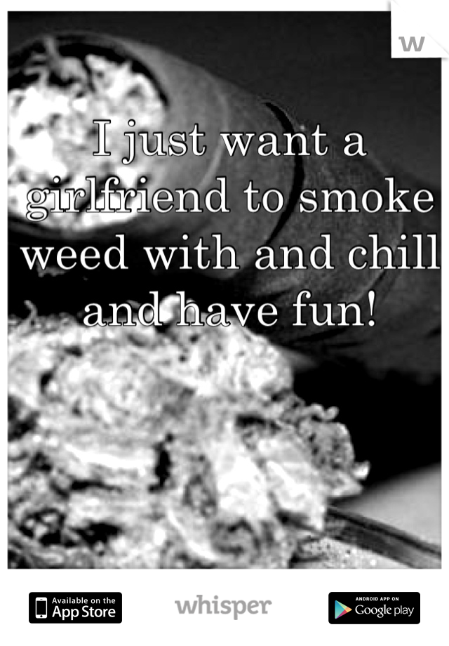 I just want a girlfriend to smoke weed with and chill and have fun!