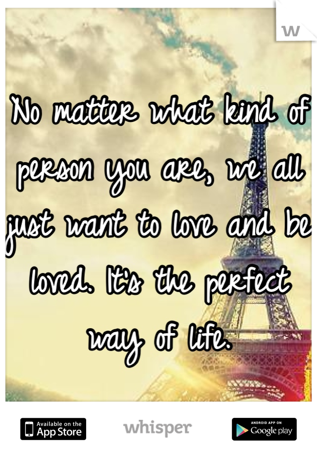 No matter what kind of person you are, we all just want to love and be loved. It's the perfect way of life.