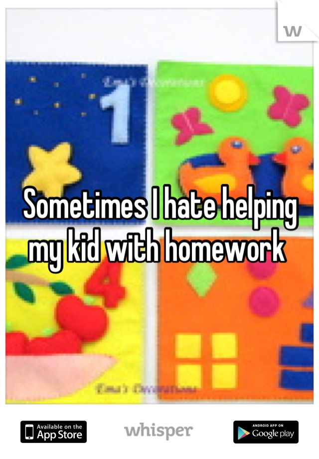 Sometimes I hate helping my kid with homework