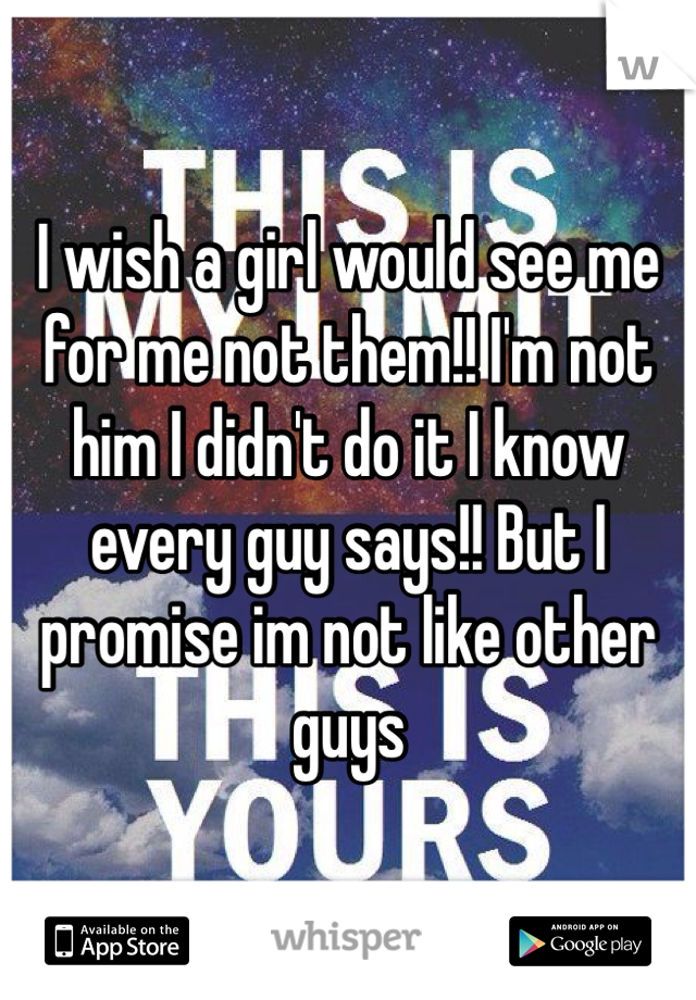 I wish a girl would see me for me not them!! I'm not him I didn't do it I know every guy says!! But I promise im not like other guys