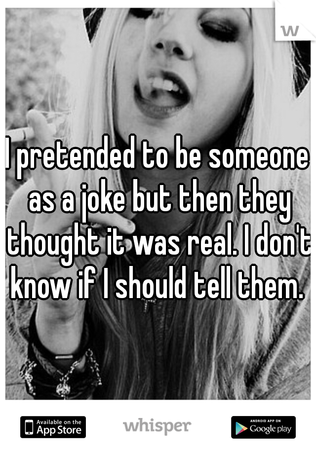I pretended to be someone as a joke but then they thought it was real. I don't know if I should tell them.