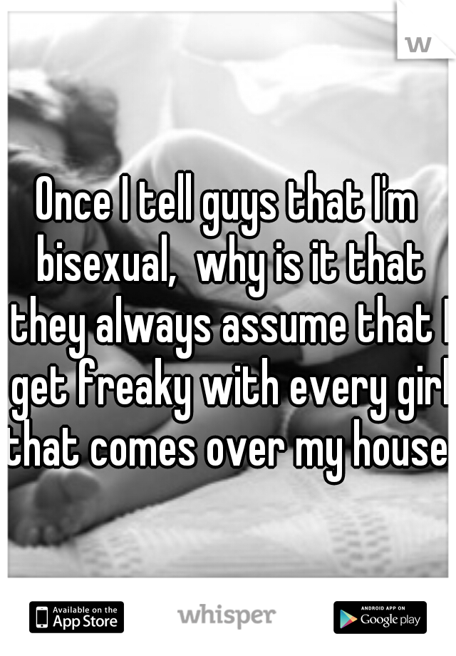 Once I tell guys that I'm bisexual,  why is it that they always assume that I get freaky with every girl that comes over my house.