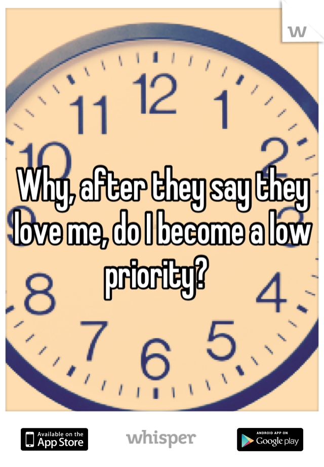 Why, after they say they love me, do I become a low priority?