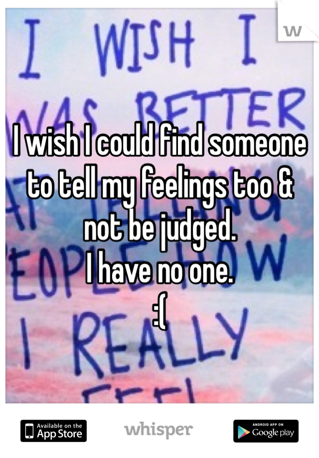 I wish I could find someone to tell my feelings too & not be judged.  I have no one. :(