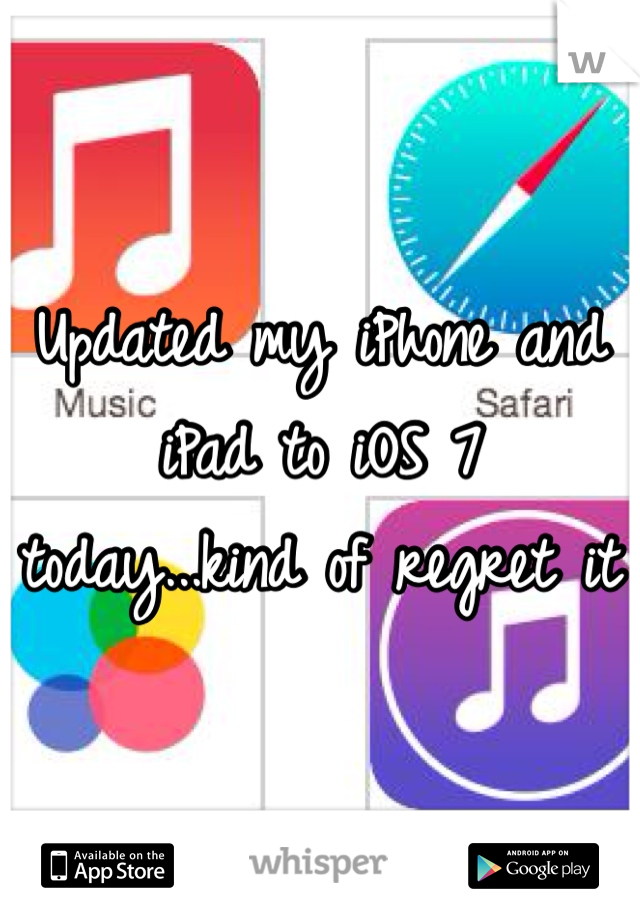 Updated my iPhone and iPad to iOS 7 today...kind of regret it