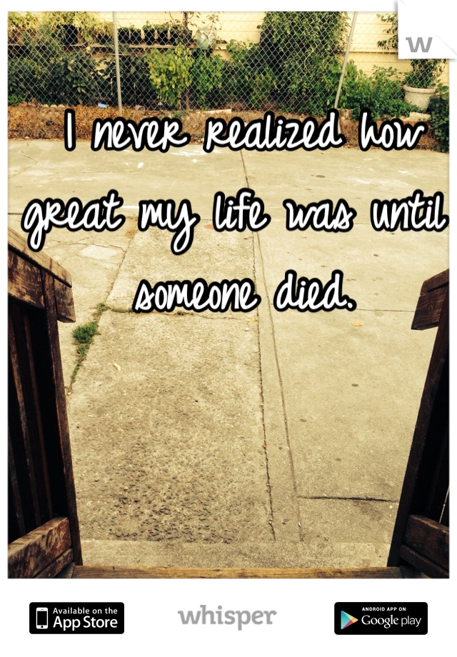 I never realized how great my life was until someone died.