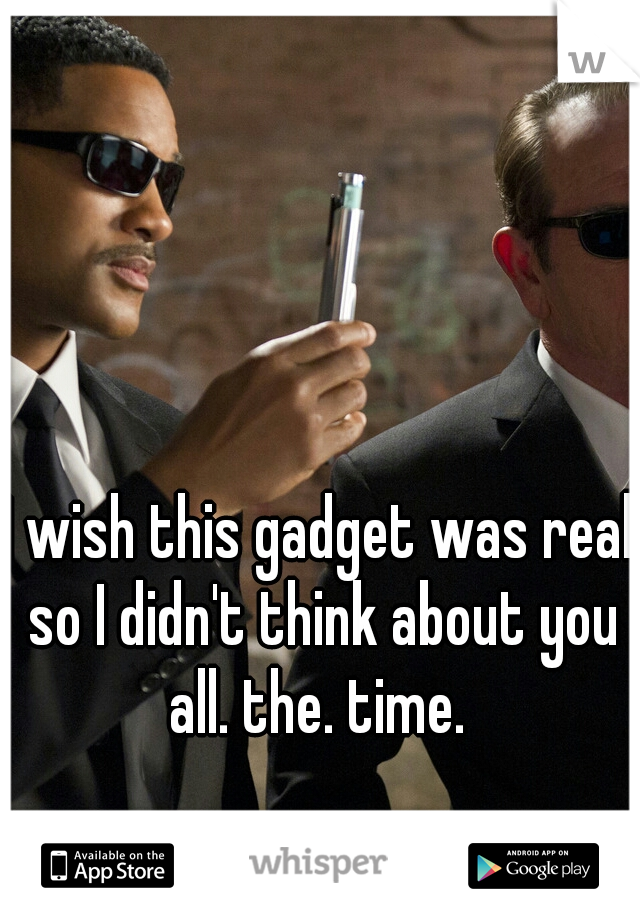 I wish this gadget was real so I didn't think about you all. the. time.