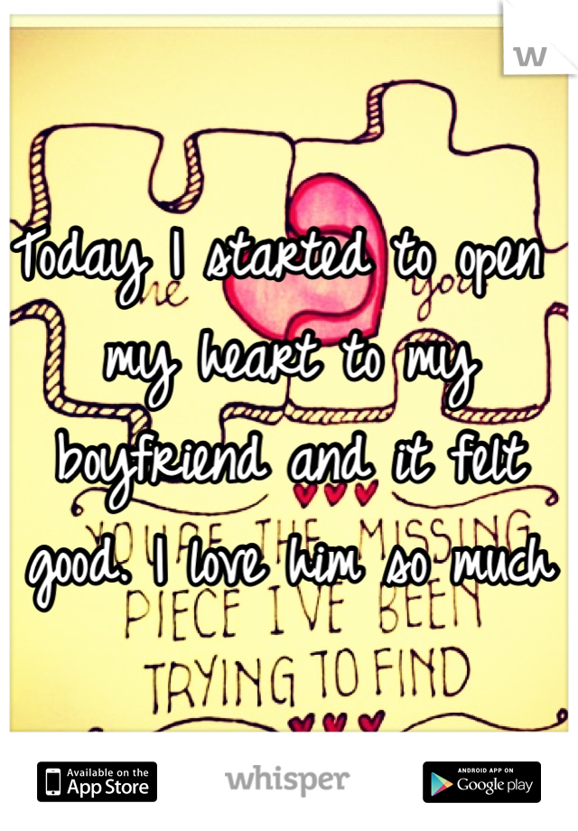 Today I started to open my heart to my boyfriend and it felt good. I love him so much