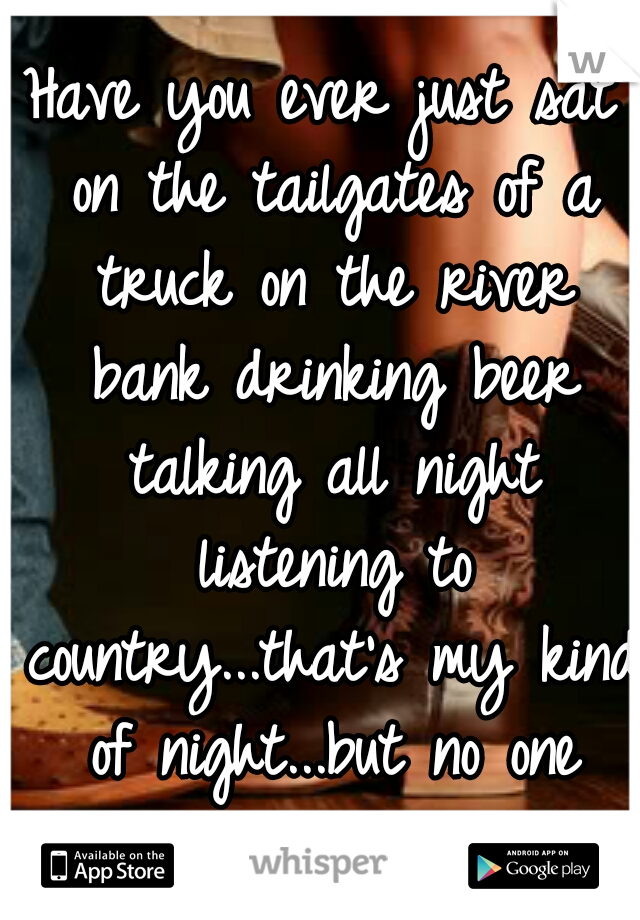 Have you ever just sat on the tailgates of a truck on the river bank drinking beer talking all night listening to country...that's my kind of night...but no one wants to spend it.