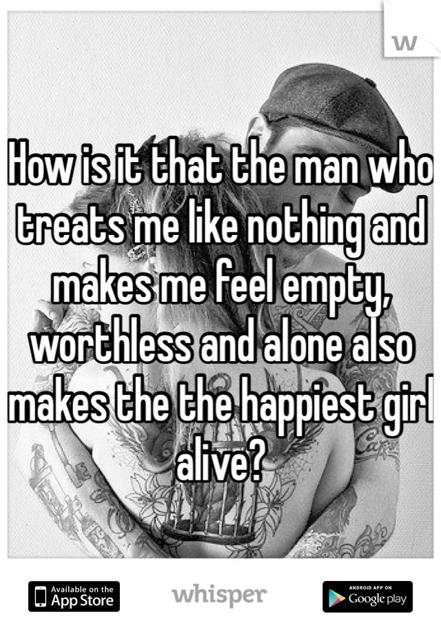 How is it that the man who treats me like nothing and makes me feel empty, worthless and alone also makes the the happiest girl alive?