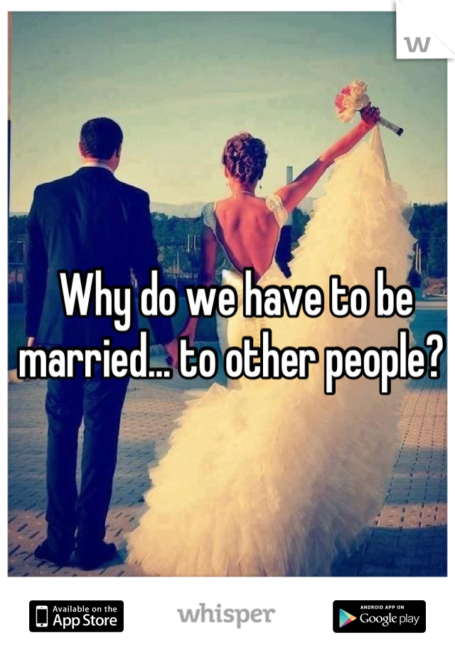Why do we have to be married... to other people?