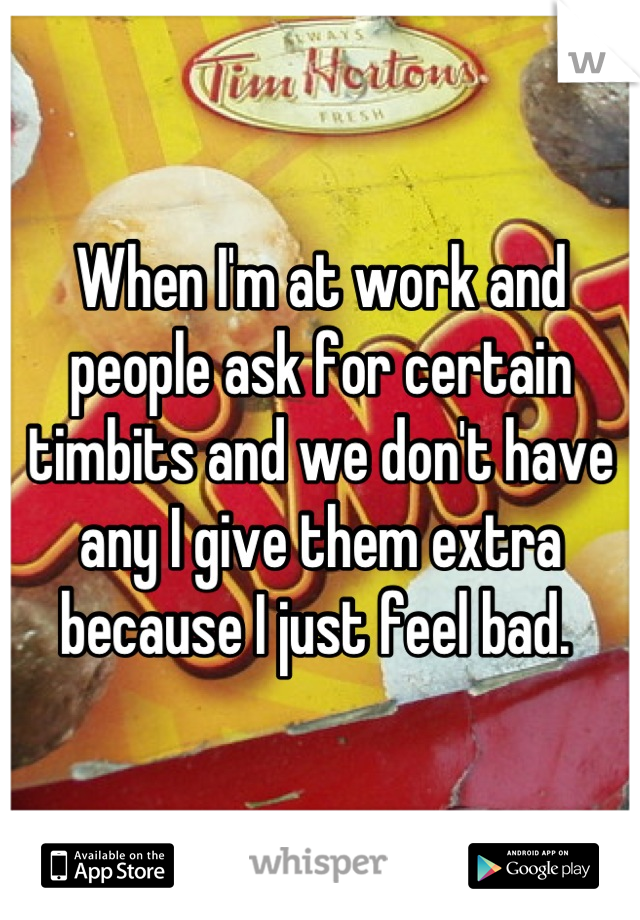 When I'm at work and people ask for certain timbits and we don't have any I give them extra because I just feel bad.