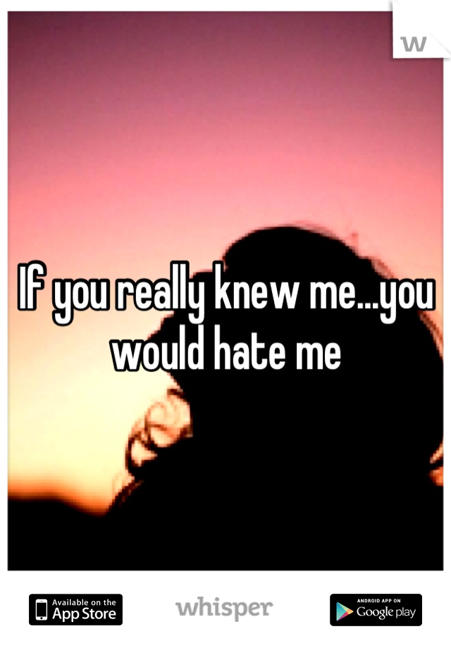 If you really knew me...you would hate me