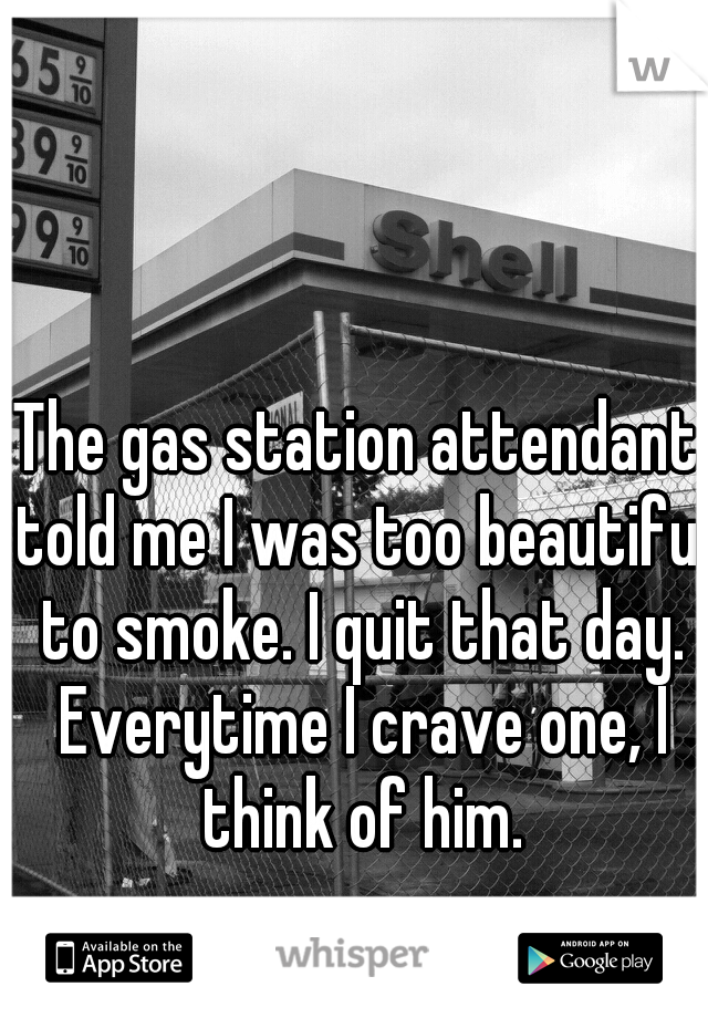 The gas station attendant told me I was too beautiful to smoke. I quit that day. Everytime I crave one, I think of him.